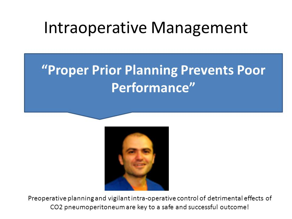 Intraoperative Management Proper Prior Planning Prevents Poor Performance Preoperative planning and vigilant intra-operative control of detrimental effects of CO2 pneumoperitoneum are key to a safe and successful outcome!