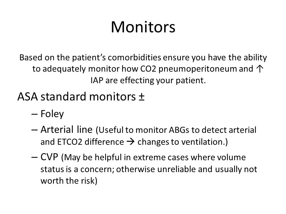 Monitors Based on the patient's comorbidities ensure you have the ability to adequately monitor how CO2 pneumoperitoneum and ↑ IAP are effecting your patient.