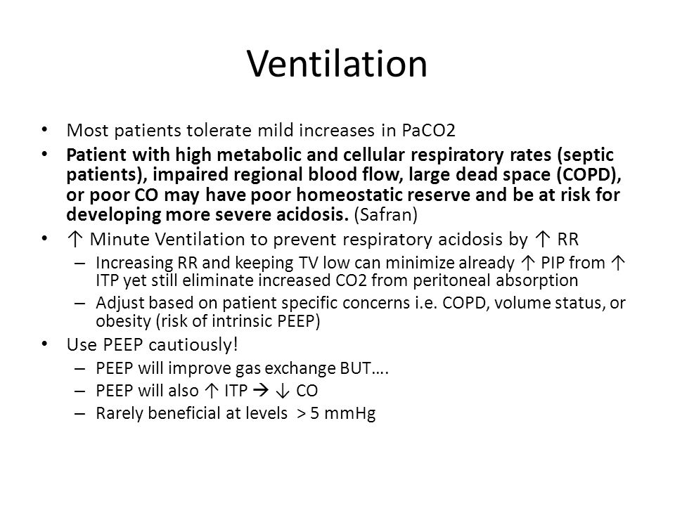 Ventilation Most patients tolerate mild increases in PaCO2 Patient with high metabolic and cellular respiratory rates (septic patients), impaired regional blood flow, large dead space (COPD), or poor CO may have poor homeostatic reserve and be at risk for developing more severe acidosis.