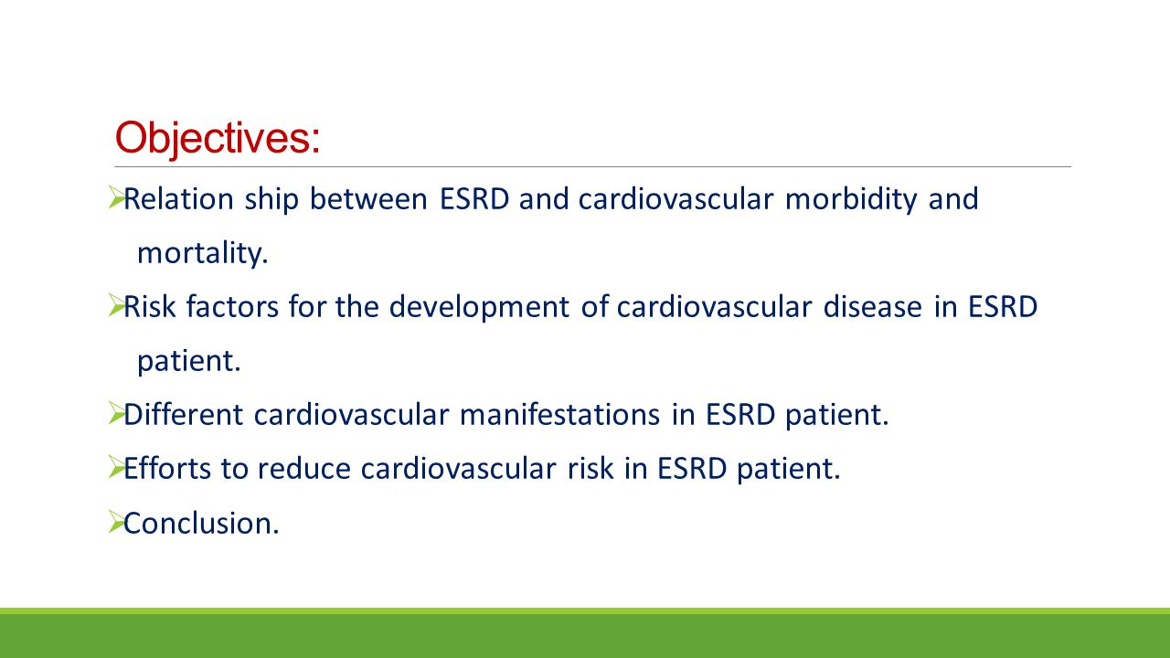 Objectives:  Relation ship between ESRD and cardiovascular morbidity and mortality.  Risk factors for the development of cardiovascular disease in E