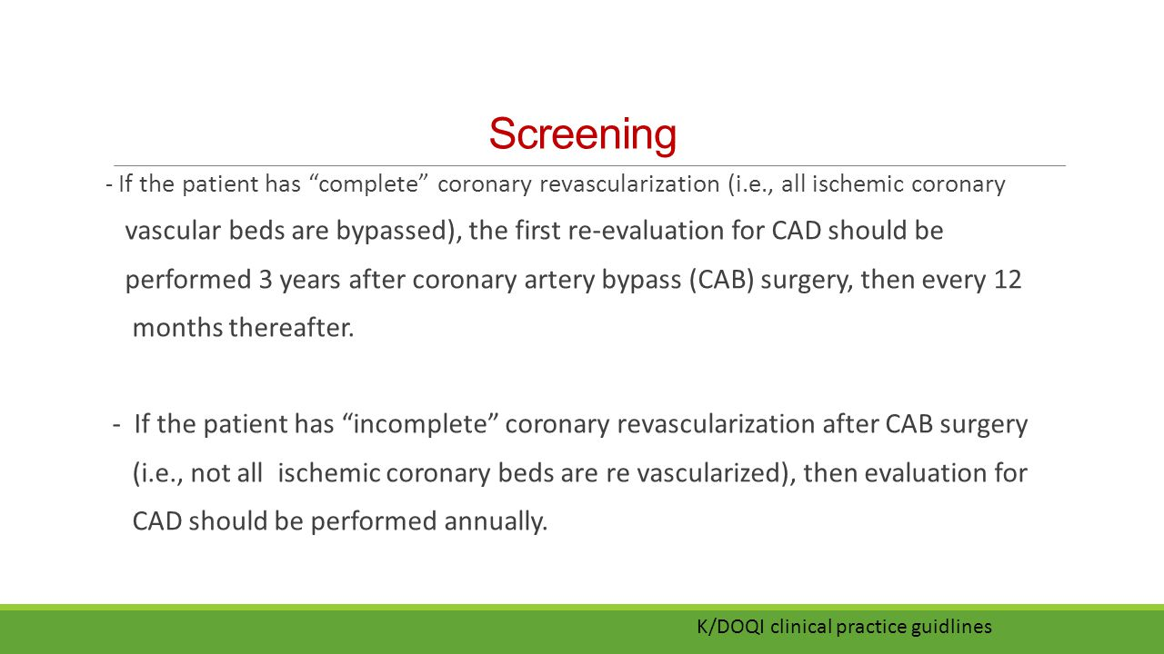 """Screening - If the patient has """"complete"""" coronary revascularization (i.e., all ischemic coronary vascular beds are bypassed), the first re-evaluation"""