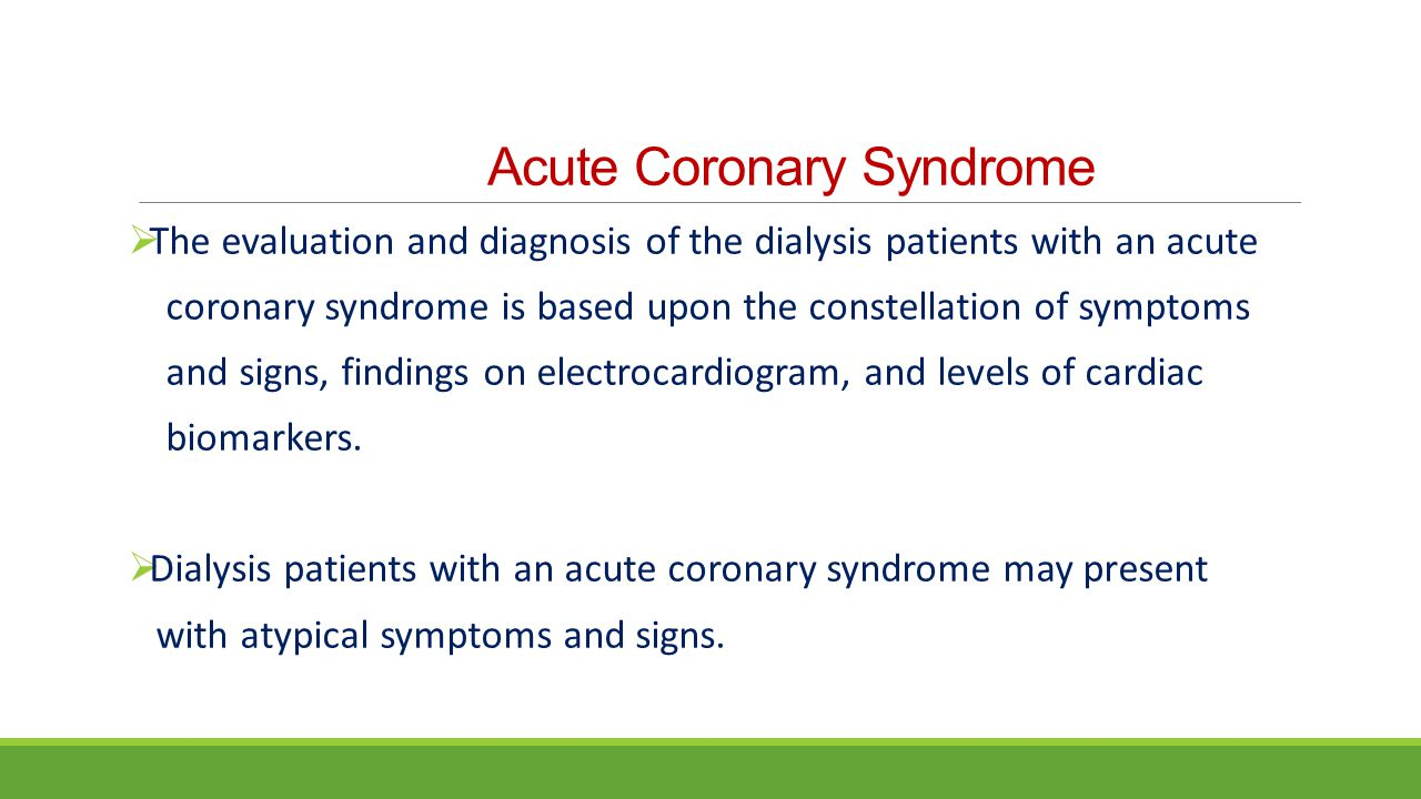 Acute Coronary Syndrome  The evaluation and diagnosis of the dialysis patients with an acute coronary syndrome is based upon the constellation of sym