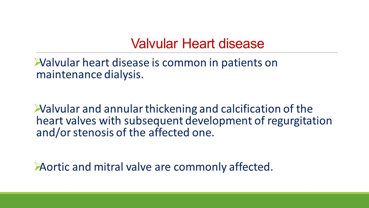 Valvular Heart disease  Valvular heart disease is common in patients on maintenance dialysis.  Valvular and annular thickening and calcification of