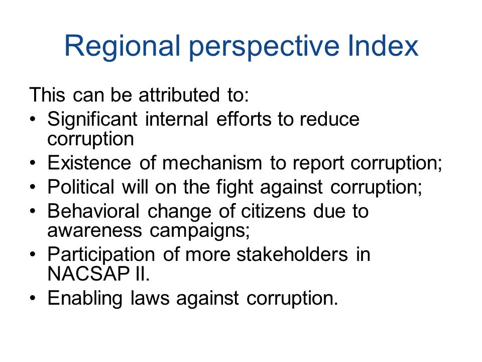Regional perspective Index This can be attributed to: Significant internal efforts to reduce corruption Existence of mechanism to report corruption; Political will on the fight against corruption; Behavioral change of citizens due to awareness campaigns; Participation of more stakeholders in NACSAP II.