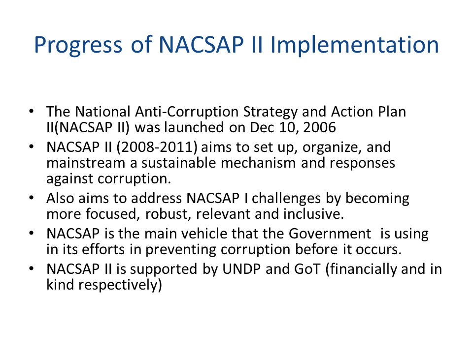 Progress of NACSAP II Implementation The National Anti-Corruption Strategy and Action Plan II(NACSAP II) was launched on Dec 10, 2006 NACSAP II (2008-2011) aims to set up, organize, and mainstream a sustainable mechanism and responses against corruption.