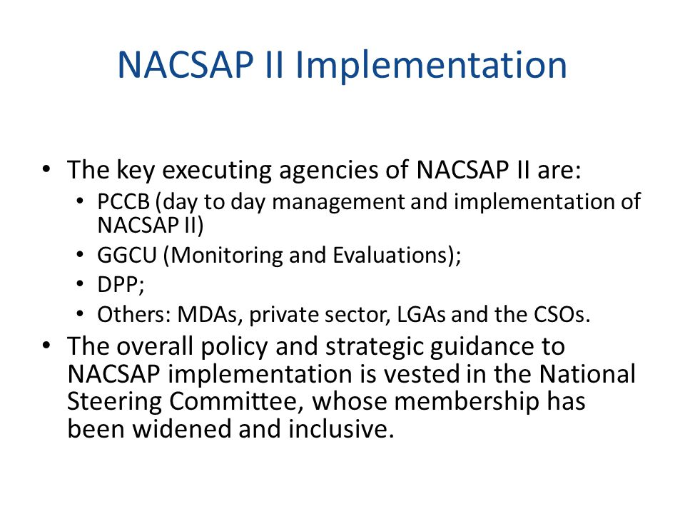 NACSAP II Implementation The key executing agencies of NACSAP II are: PCCB (day to day management and implementation of NACSAP II) GGCU (Monitoring and Evaluations); DPP; Others: MDAs, private sector, LGAs and the CSOs.