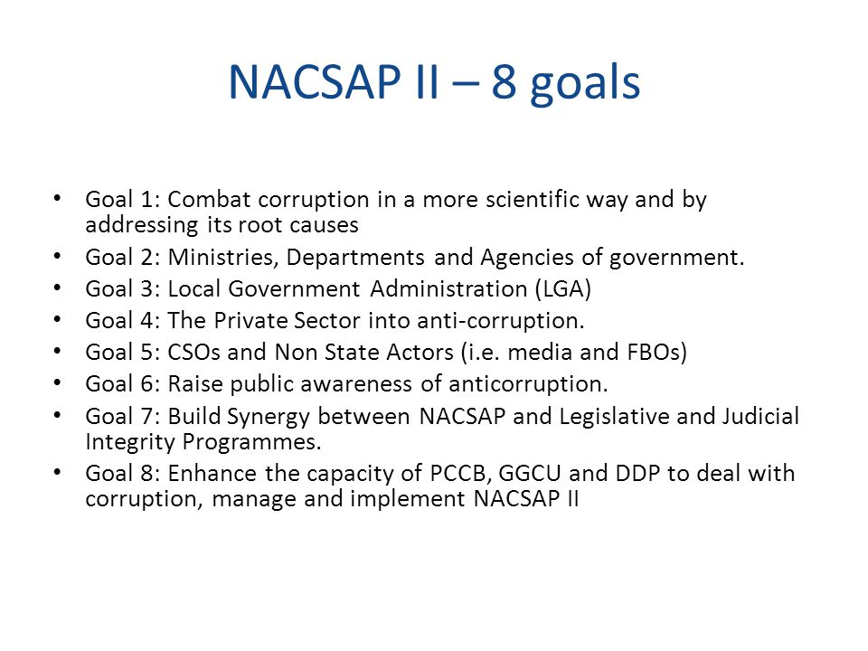 NACSAP II – 8 goals Goal 1: Combat corruption in a more scientific way and by addressing its root causes Goal 2: Ministries, Departments and Agencies