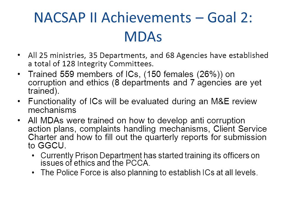 NACSAP II Achievements – Goal 2: MDAs All 25 ministries, 35 Departments, and 68 Agencies have established a total of 128 Integrity Committees.