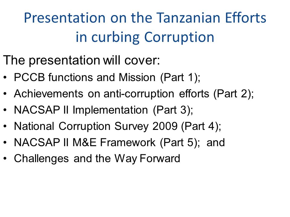 Presentation on the Tanzanian Efforts in curbing Corruption The presentation will cover: PCCB functions and Mission (Part 1); Achievements on anti-corruption efforts (Part 2); NACSAP II Implementation (Part 3); National Corruption Survey 2009 (Part 4); NACSAP II M&E Framework (Part 5); and Challenges and the Way Forward