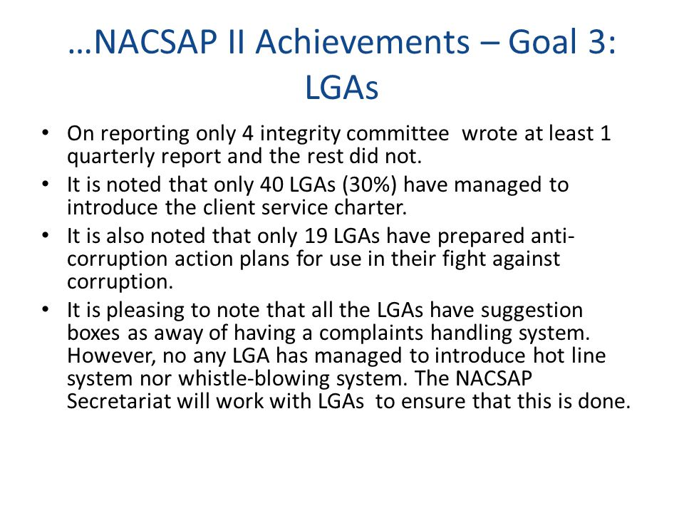 …NACSAP II Achievements – Goal 3: LGAs On reporting only 4 integrity committee wrote at least 1 quarterly report and the rest did not.