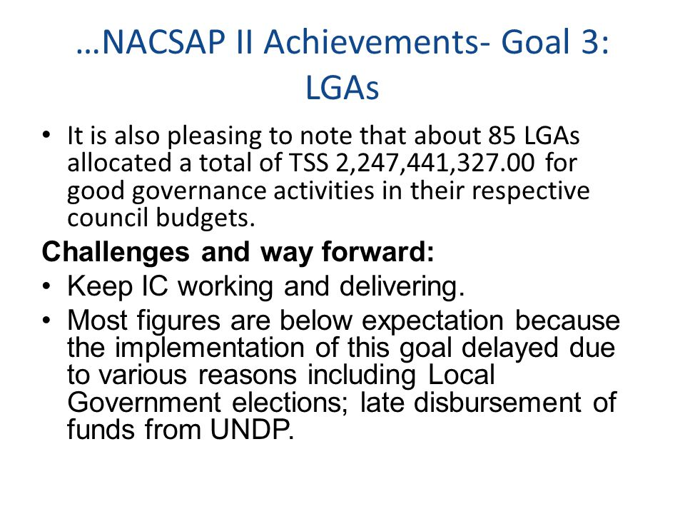 …NACSAP II Achievements- Goal 3: LGAs It is also pleasing to note that about 85 LGAs allocated a total of TSS 2,247,441,327.00 for good governance activities in their respective council budgets.