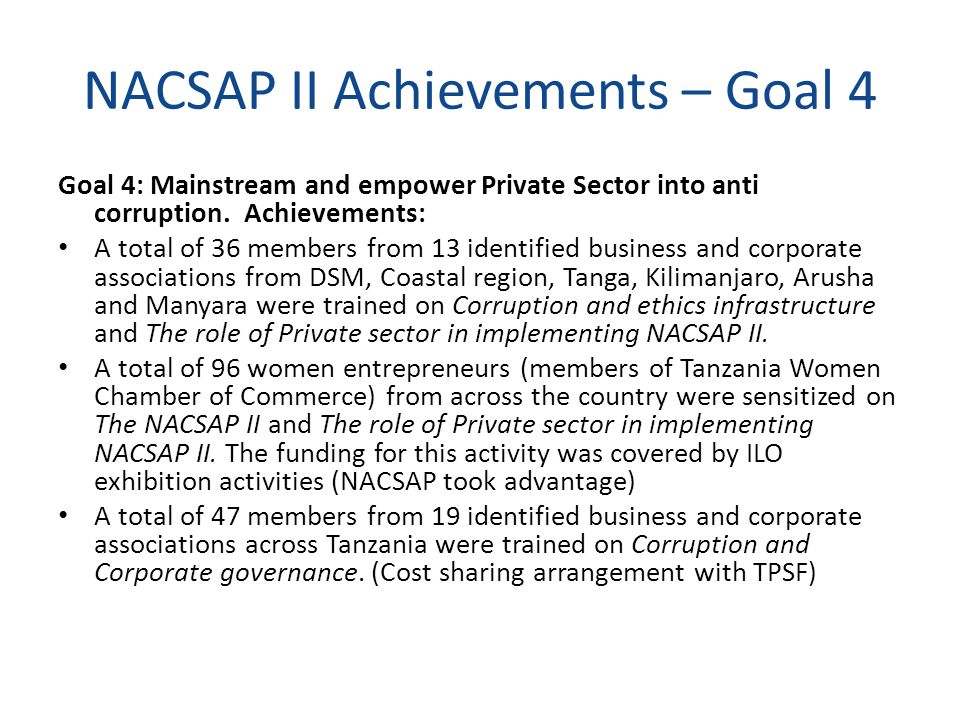 NACSAP II Achievements – Goal 4 Goal 4: Mainstream and empower Private Sector into anti corruption. Achievements: A total of 36 members from 13 identi