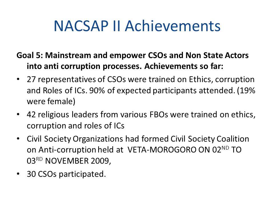 NACSAP II Achievements Goal 5: Mainstream and empower CSOs and Non State Actors into anti corruption processes. Achievements so far: 27 representative