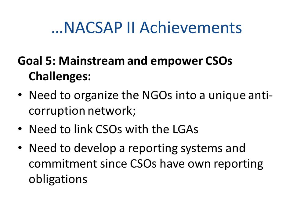 …NACSAP II Achievements Goal 5: Mainstream and empower CSOs Challenges: Need to organize the NGOs into a unique anti- corruption network; Need to link CSOs with the LGAs Need to develop a reporting systems and commitment since CSOs have own reporting obligations