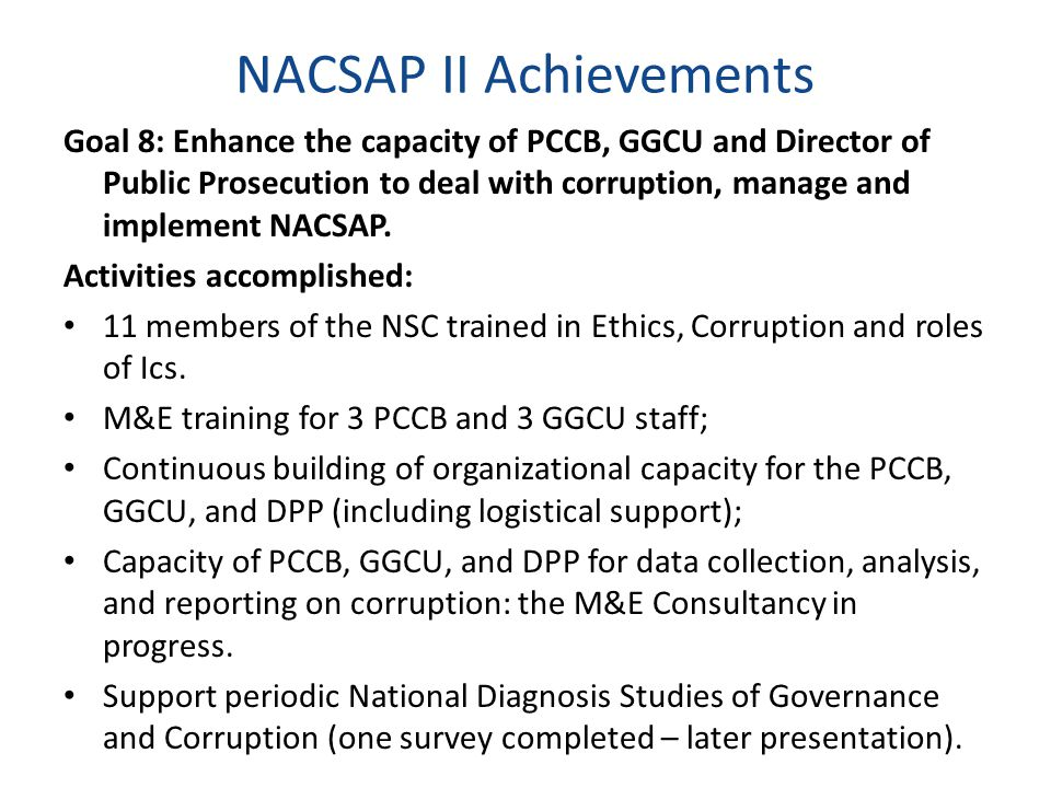 NACSAP II Achievements Goal 8: Enhance the capacity of PCCB, GGCU and Director of Public Prosecution to deal with corruption, manage and implement NAC