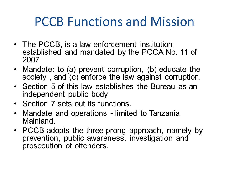 PCCB Functions and Mission The PCCB, is a law enforcement institution established and mandated by the PCCA No. 11 of 2007 Mandate: to (a) prevent corr