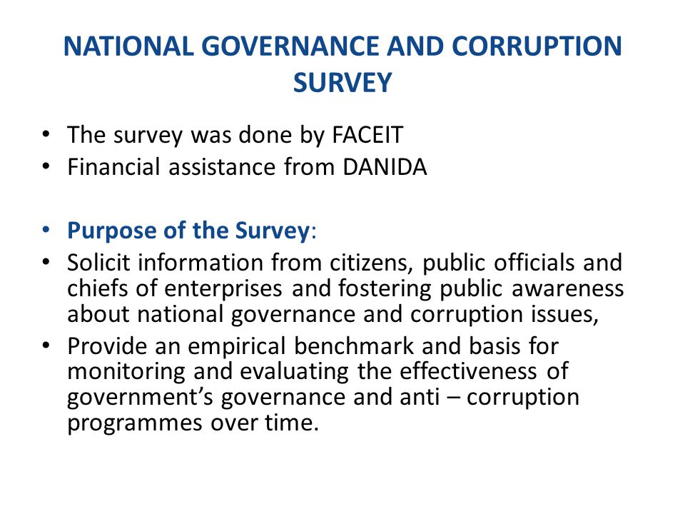 NATIONAL GOVERNANCE AND CORRUPTION SURVEY The survey was done by FACEIT Financial assistance from DANIDA Purpose of the Survey: Solicit information from citizens, public officials and chiefs of enterprises and fostering public awareness about national governance and corruption issues, Provide an empirical benchmark and basis for monitoring and evaluating the effectiveness of government's governance and anti – corruption programmes over time.