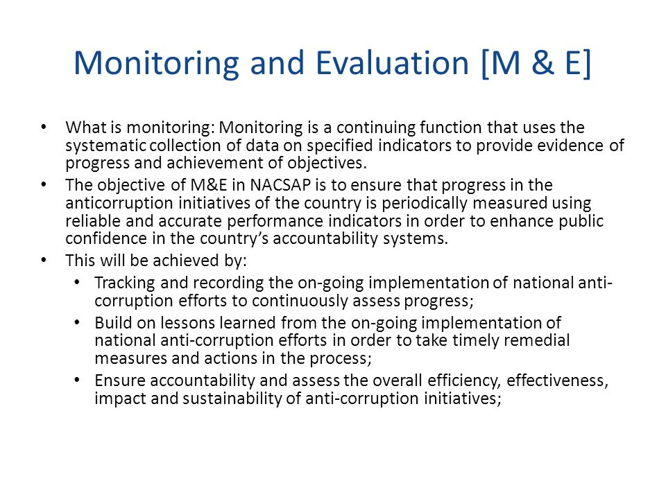 Monitoring and Evaluation [M & E] What is monitoring: Monitoring is a continuing function that uses the systematic collection of data on specified indicators to provide evidence of progress and achievement of objectives.