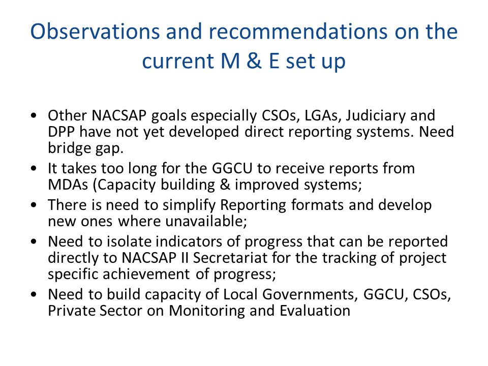 Observations and recommendations on the current M & E set up Other NACSAP goals especially CSOs, LGAs, Judiciary and DPP have not yet developed direct