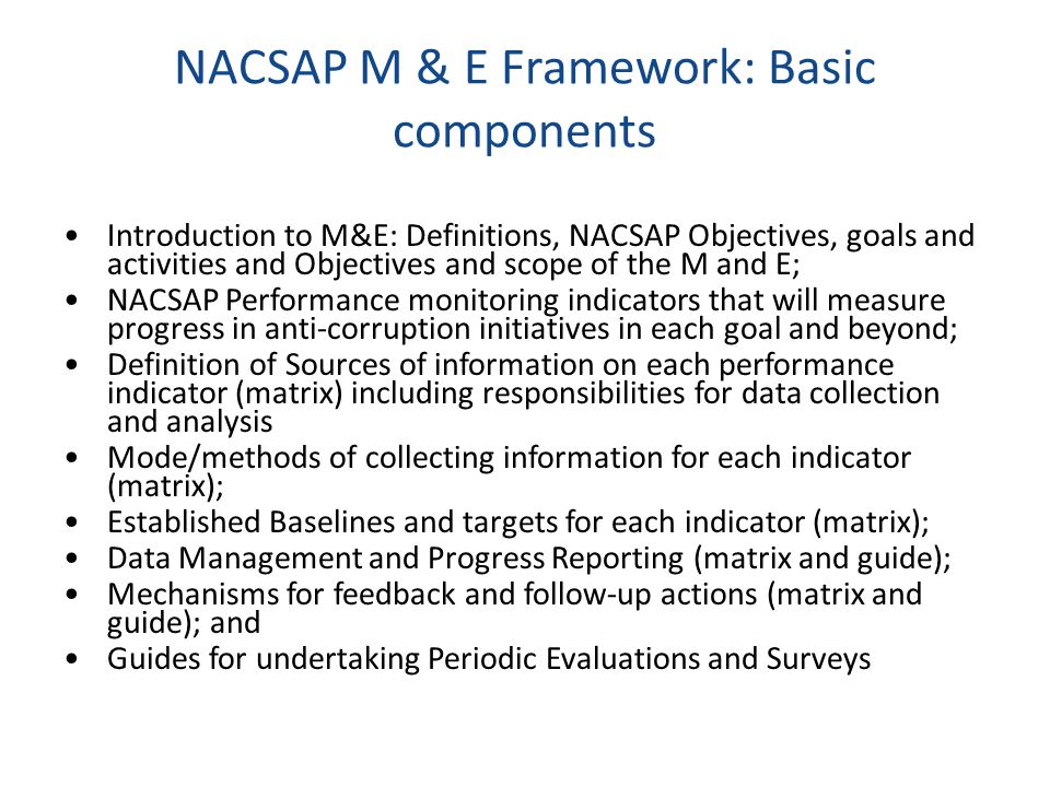 NACSAP M & E Framework: Basic components Introduction to M&E: Definitions, NACSAP Objectives, goals and activities and Objectives and scope of the M a