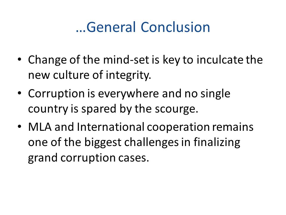 Change of the mind-set is key to inculcate the new culture of integrity. Corruption is everywhere and no single country is spared by the scourge. MLA