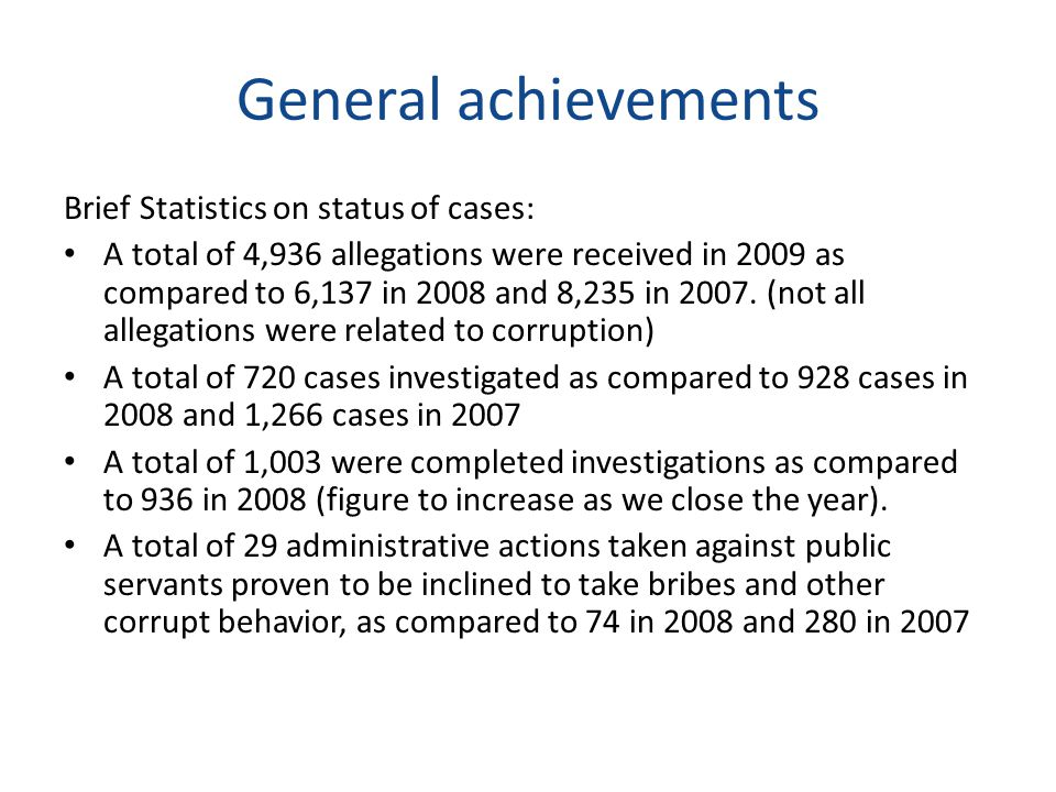 General achievements Brief Statistics on status of cases: A total of 4,936 allegations were received in 2009 as compared to 6,137 in 2008 and 8,235 in 2007.