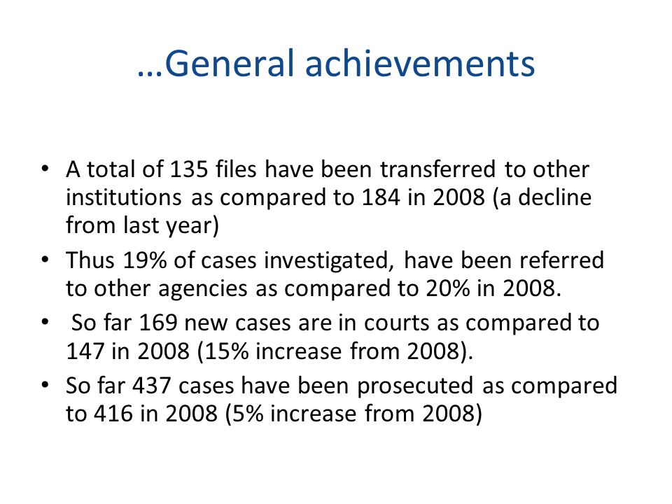 …General achievements In 2009, PCCB has recorded 35 convictions as compared to 37 in 2008 (more cases still in court and some will be completed before the end of the year) PCCB had 53 cases acquitted (in 2009) as compared to 71 in 2008 (number of acquitted cases are becoming minimal).