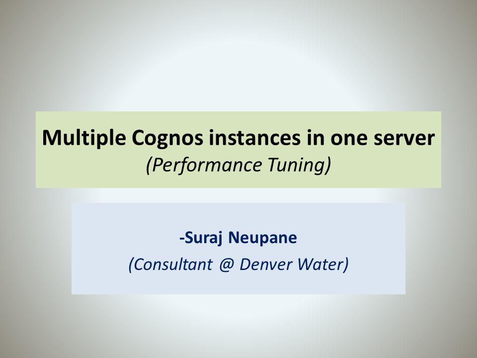 Multiple Cognos instances in one server (Performance Tuning) -Suraj Neupane (Consultant @ Denver Water)