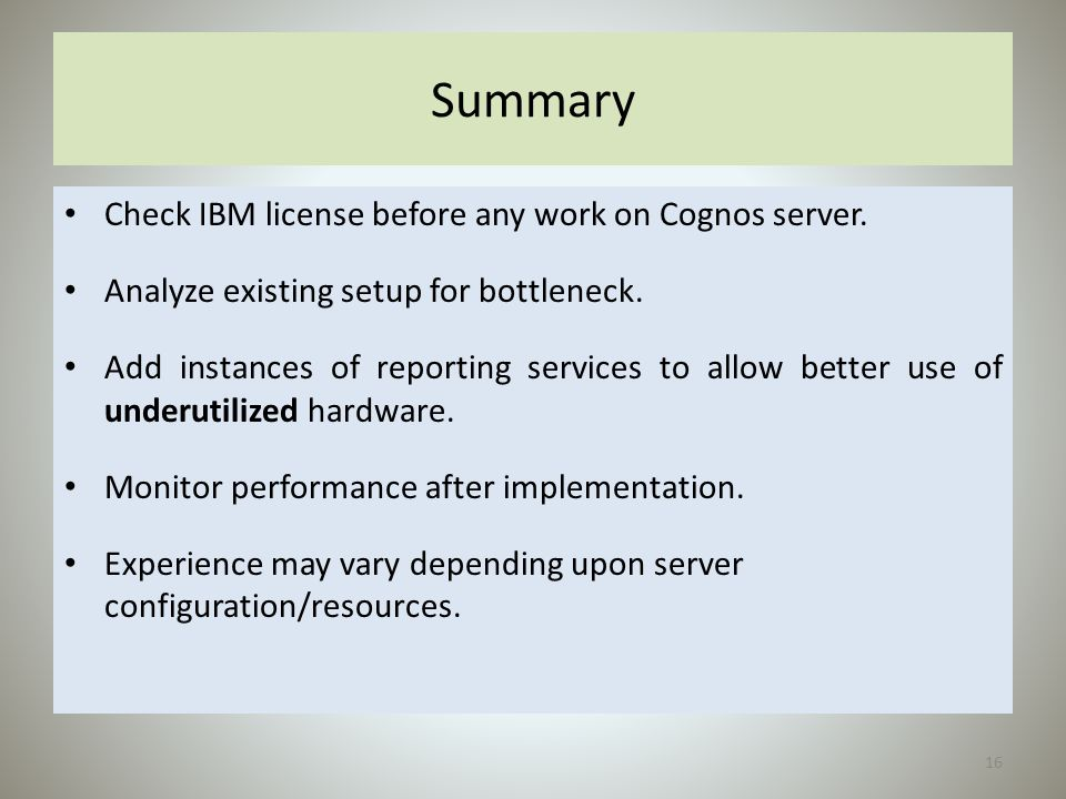 Summary Check IBM license before any work on Cognos server. Analyze existing setup for bottleneck. Add instances of reporting services to allow better