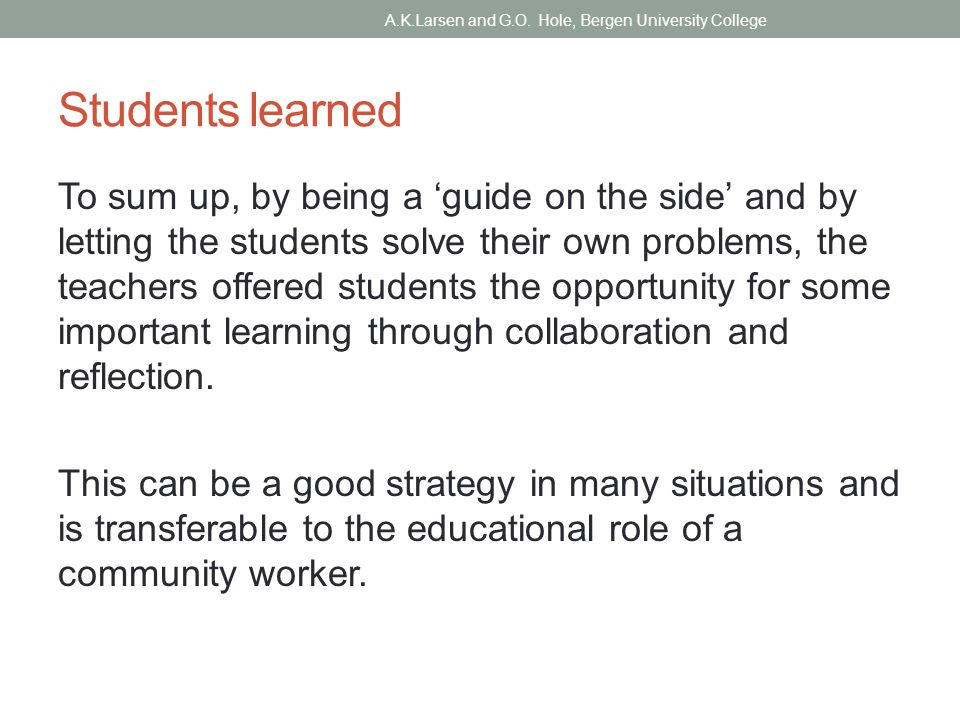 Students learned To sum up, by being a 'guide on the side' and by letting the students solve their own problems, the teachers offered students the opportunity for some important learning through collaboration and reflection.