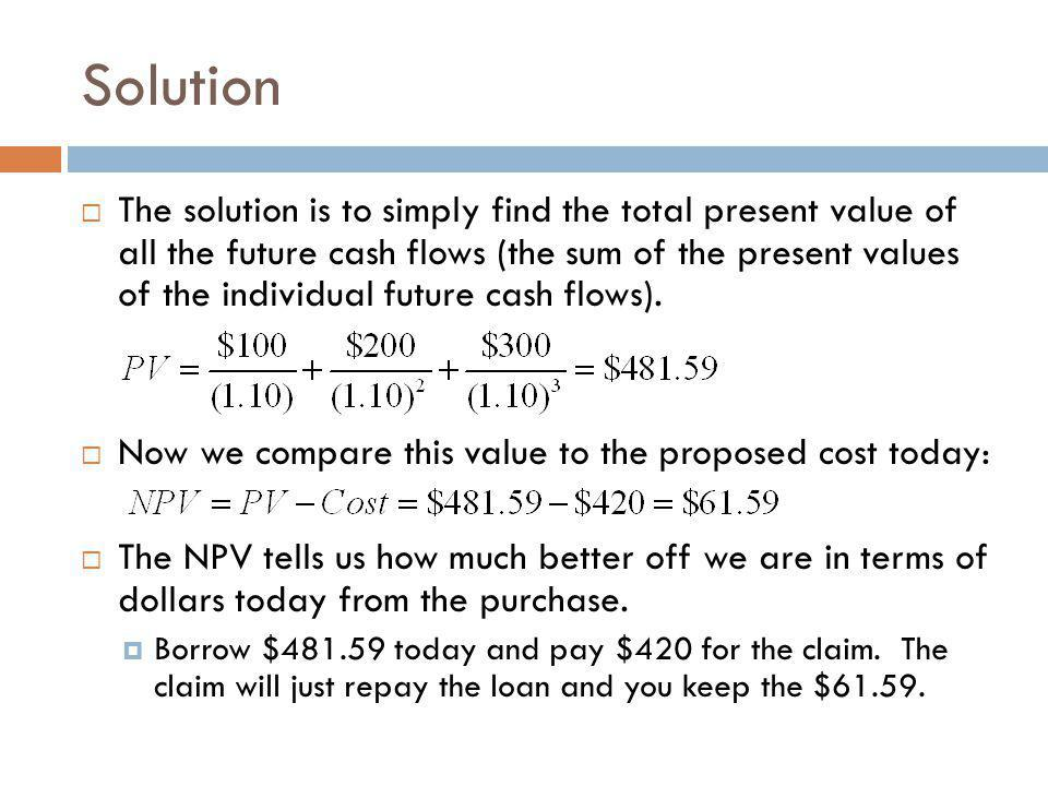Solution  The solution is to simply find the total present value of all the future cash flows (the sum of the present values of the individual future