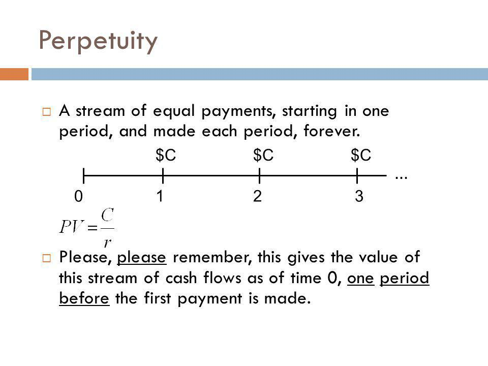 Perpetuity  A stream of equal payments, starting in one period, and made each period, forever.  Please, please remember, this gives the value of thi