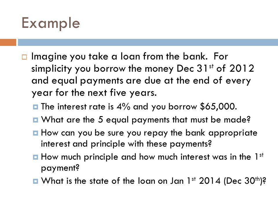 Example  Imagine you take a loan from the bank. For simplicity you borrow the money Dec 31 st of 2012 and equal payments are due at the end of every