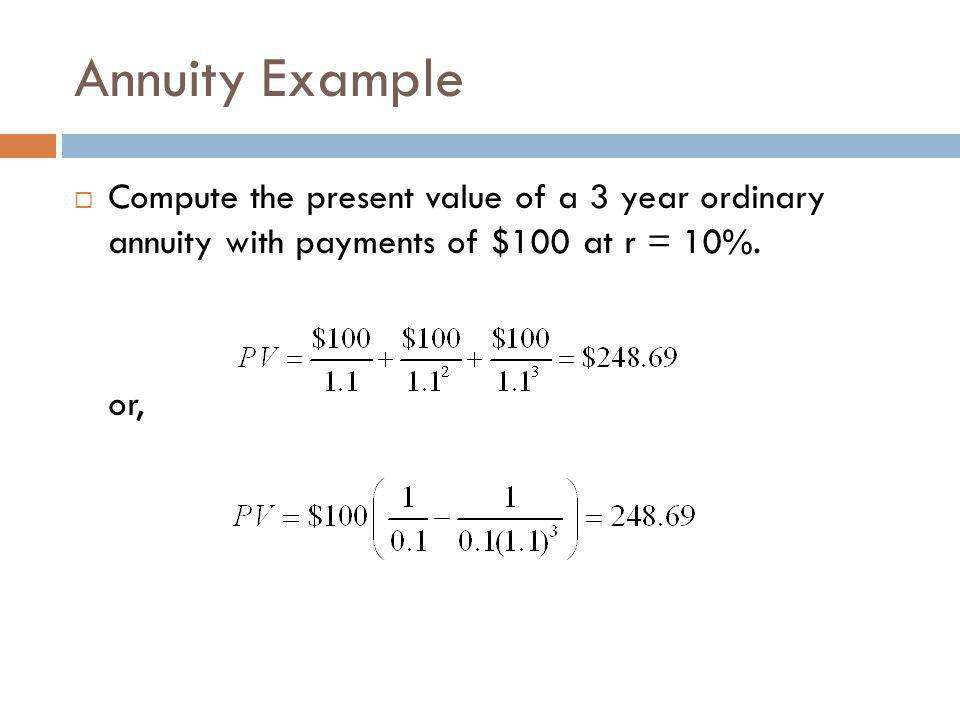 Annuity Example  Compute the present value of a 3 year ordinary annuity with payments of $100 at r = 10%. or,