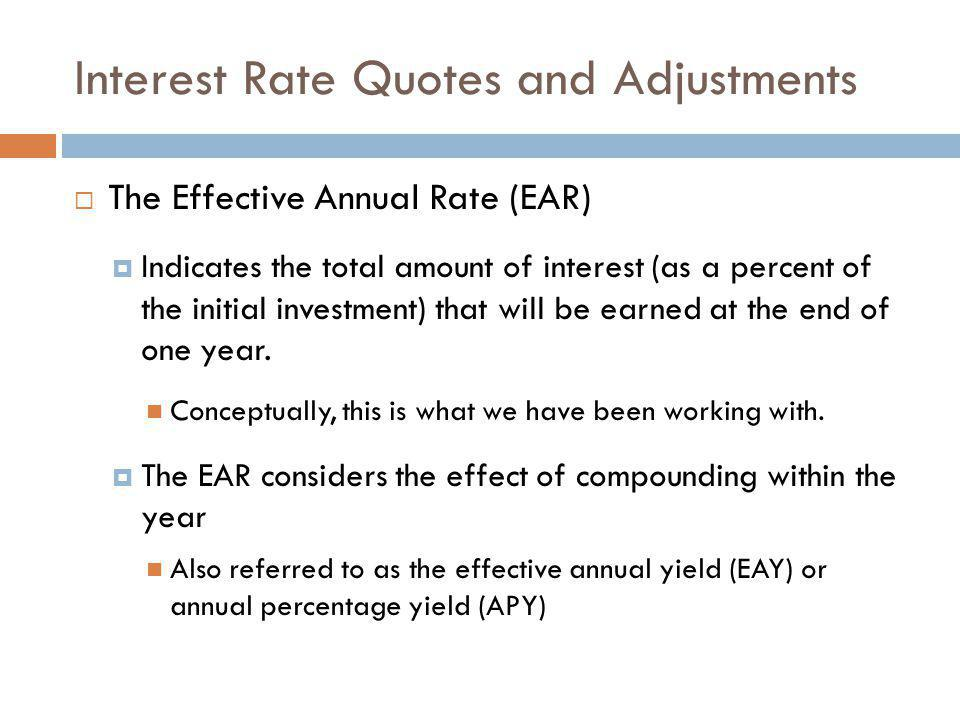  The Effective Annual Rate (EAR)  Indicates the total amount of interest (as a percent of the initial investment) that will be earned at the end of
