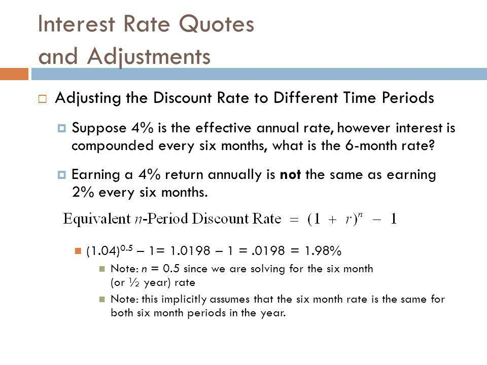  Adjusting the Discount Rate to Different Time Periods  Suppose 4% is the effective annual rate, however interest is compounded every six months, wh
