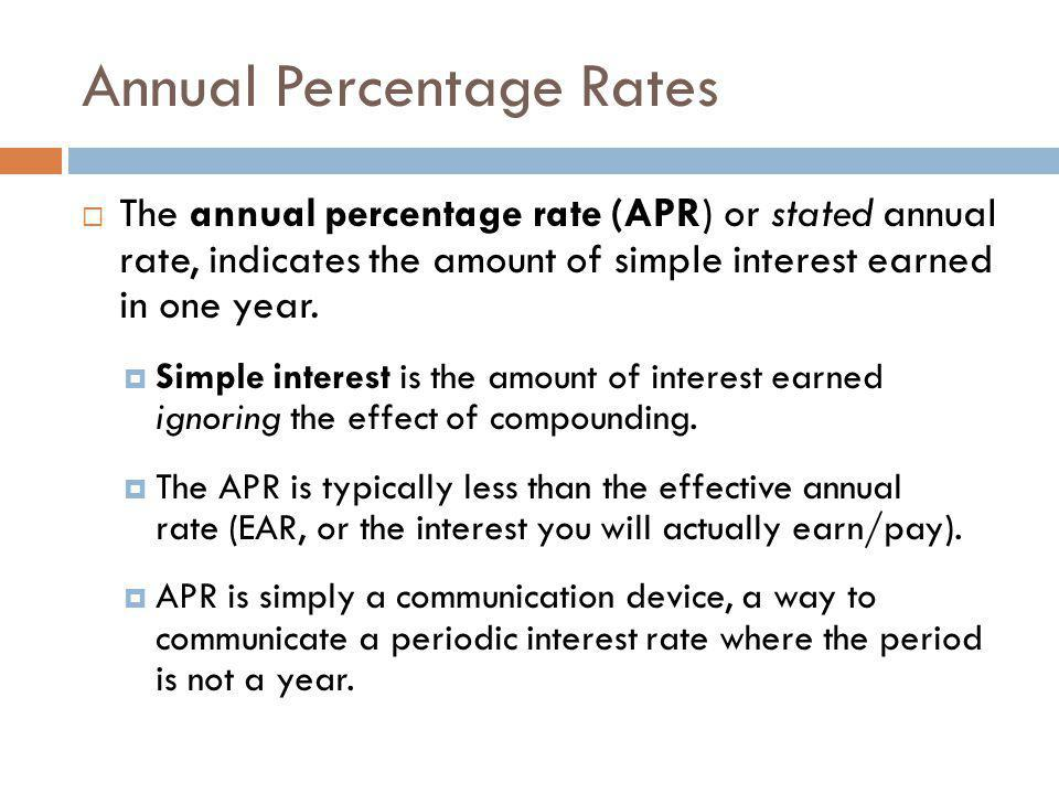  The annual percentage rate (APR) or stated annual rate, indicates the amount of simple interest earned in one year.  Simple interest is the amount