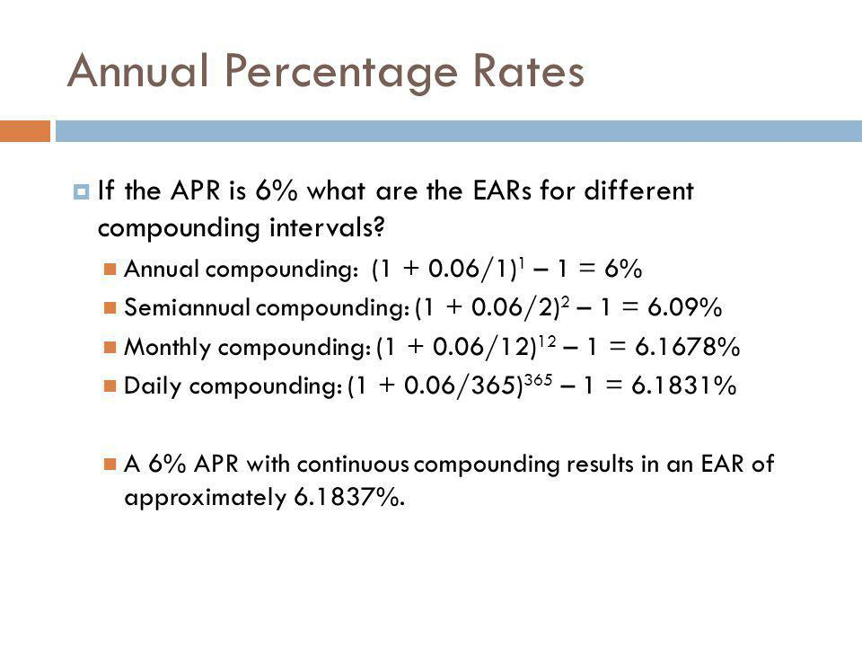  If the APR is 6% what are the EARs for different compounding intervals? Annual compounding: (1 + 0.06/1) 1 – 1 = 6% Semiannual compounding: (1 + 0.0