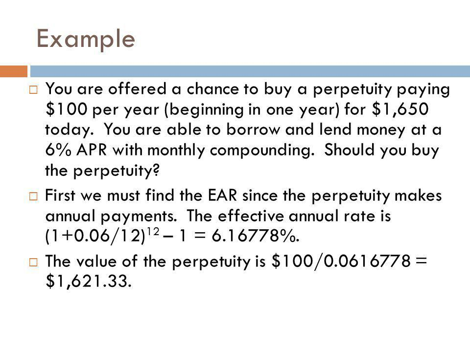  You are offered a chance to buy a perpetuity paying $100 per year (beginning in one year) for $1,650 today. You are able to borrow and lend money at