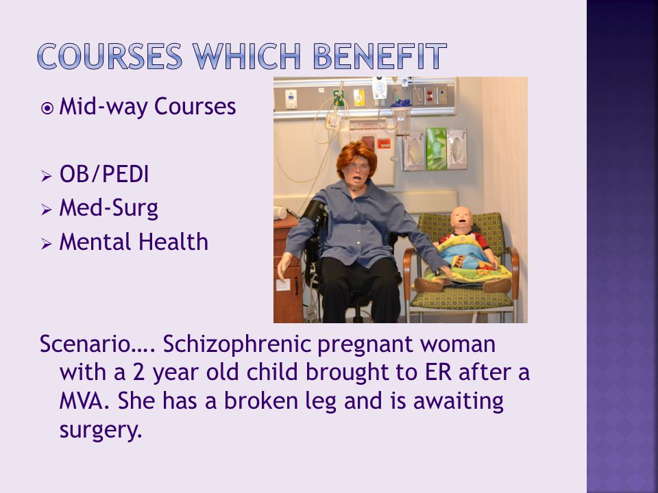  Mid-way Courses  OB/PEDI  Med-Surg  Mental Health Scenario…. Schizophrenic pregnant woman with a 2 year old child brought to ER after a MVA. She