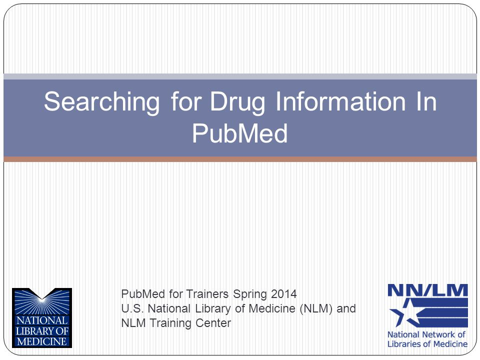 Searching for Drug Information In PubMed PubMed for Trainers Spring 2014 U.S.