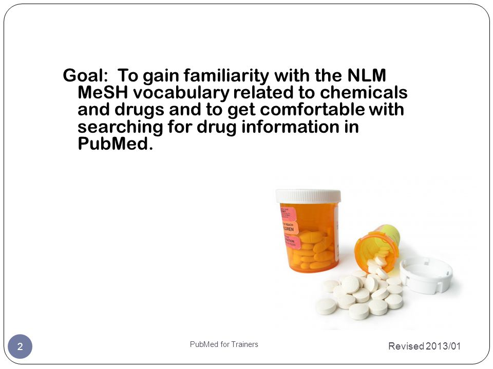 Revised 2013/01 2 PubMed for Trainers Goal: To gain familiarity with the NLM MeSH vocabulary related to chemicals and drugs and to get comfortable with searching for drug information in PubMed.