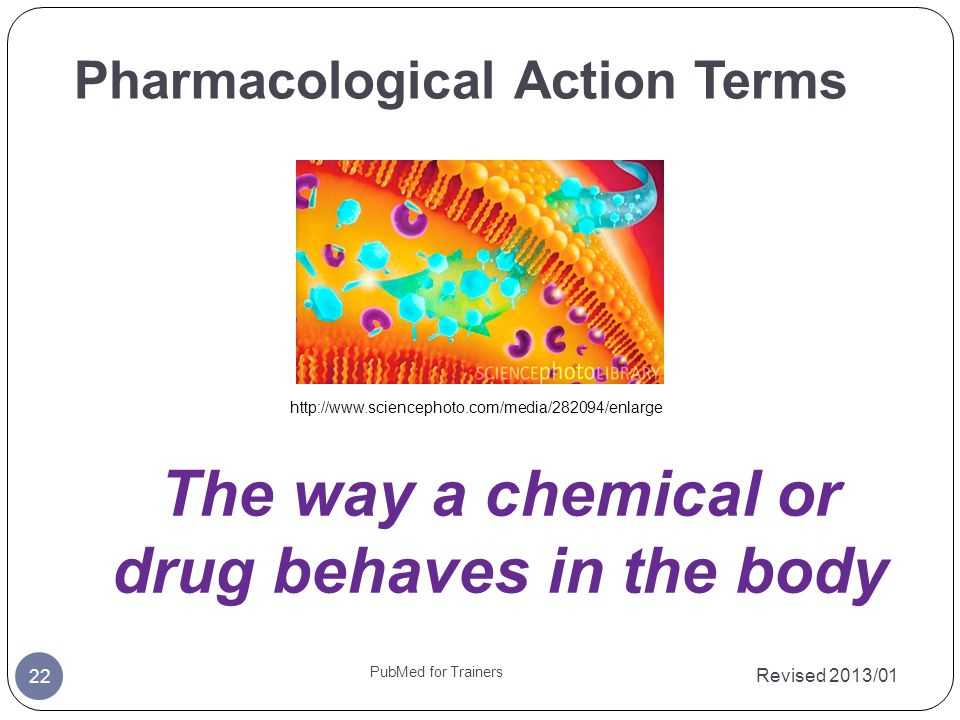 Pharmacological Action Terms Revised 2013/01 22 PubMed for Trainers The way a chemical or drug behaves in the body http://www.sciencephoto.com/media/282094/enlarge