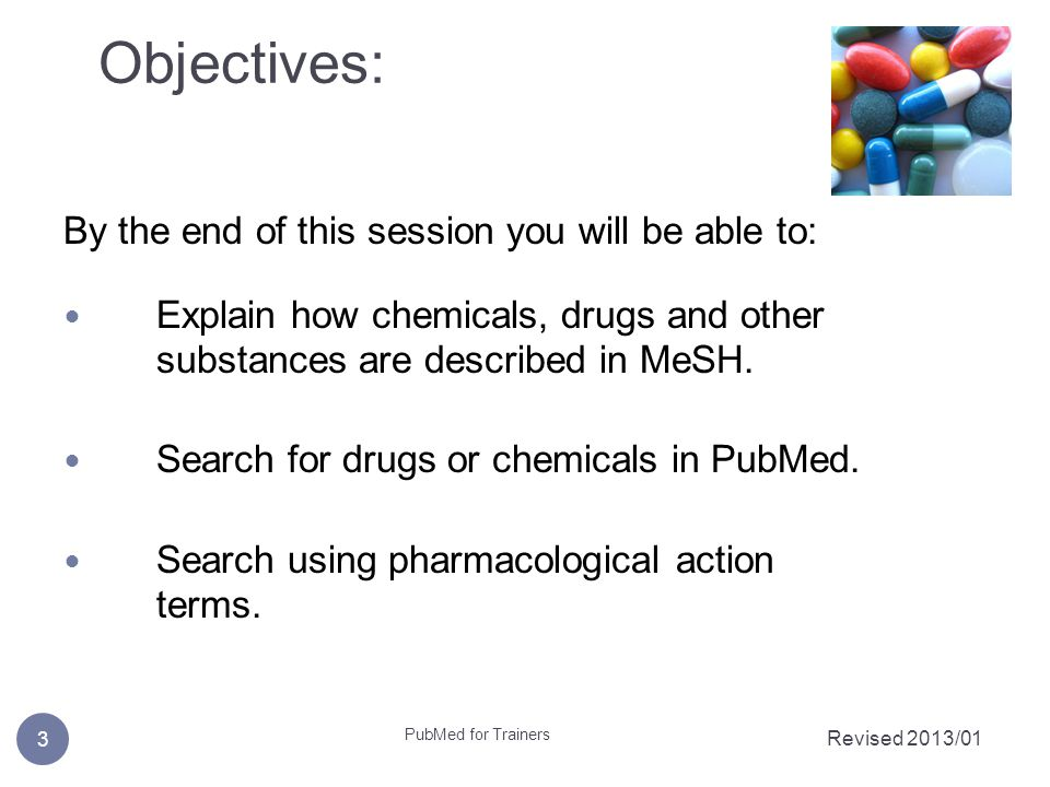 Objectives: Revised 2013/01 3 PubMed for Trainers By the end of this session you will be able to: Explain how chemicals, drugs and other substances are described in MeSH.