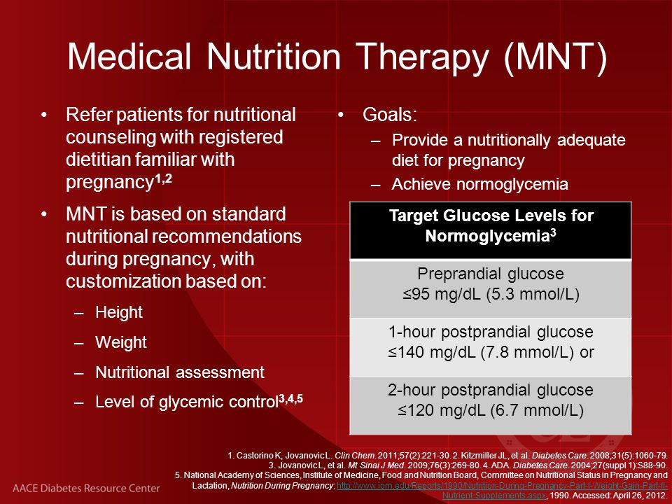 Management of GDM Medical nutrition therapy (MNT) and lifestyle changes can effectively manage 80% to 90% of mild GDM cases 1,2 MNT nutritional goals and recommendations: –Choose healthy low-carbohydrate, high-fiber sources of nutrition, with fresh vegetables as the preferred carbohydrate sources 4 –Count carbohydrates and adjust intake based on fasting, premeal, and postprandial SMBG measurements 4,6 –Avoid sugars, simple carbohydrates, highly processed foods, dairy, juices, and most fruits 4,5 –Eat frequent small meals to reduce risk of postprandial hyperglycemia and preprandial starvation ketosis 5 As pregnancy progresses, glucose intolerance typically worsens; patients may ultimately require insulin therapy 1,3 1.