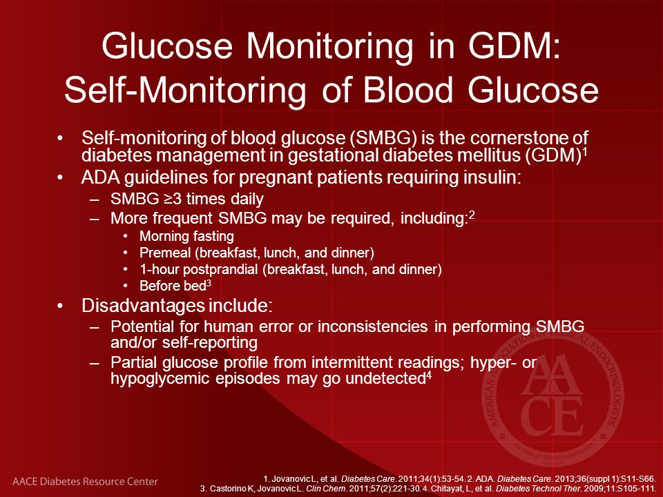 Glucose Monitoring in GDM: A1C Provides valuable supplementary information for glycemic control To safely achieve target glucose levels, combine A1C with frequent s elf-monitoring of blood glucose ( SMBG) 1,2 Recent research suggests weekly A1Cs during pregnancy: 1 –SMBG alone can miss certain high glucose values –SMBG + A1C = more complete data for glucose control –Clinicians can further optimize treatment decisions with weekly A1C Other important glucose measurements: –Hyperglycemia and Adverse Pregnancy Outcome (HAPO) study suggests A1C is less useful than OGTT as a predictor of adverse pregnancy outcomes in women with diabetes 3 1.