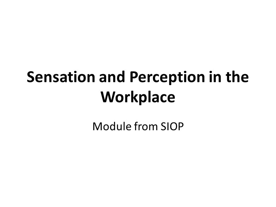 Sensation and Perception in the Workplace Sensation involves the processes that occur when receptors in our sensory organs (e.g., eyes, ears, tongue) are activated and send signals to the brain Perception involves the interpretation and organization of those sensations in order to give meaning to sensory information