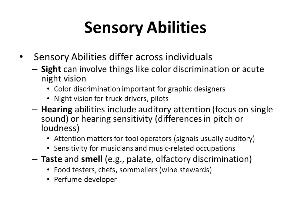 Sensory Abilities Sensory Abilities differ across individuals – Sight can involve things like color discrimination or acute night vision Color discrimination important for graphic designers Night vision for truck drivers, pilots – Hearing abilities include auditory attention (focus on single sound) or hearing sensitivity (differences in pitch or loudness) Attention matters for tool operators (signals usually auditory) Sensitivity for musicians and music-related occupations – Taste and smell (e.g., palate, olfactory discrimination) Food testers, chefs, sommeliers (wine stewards) Perfume developer
