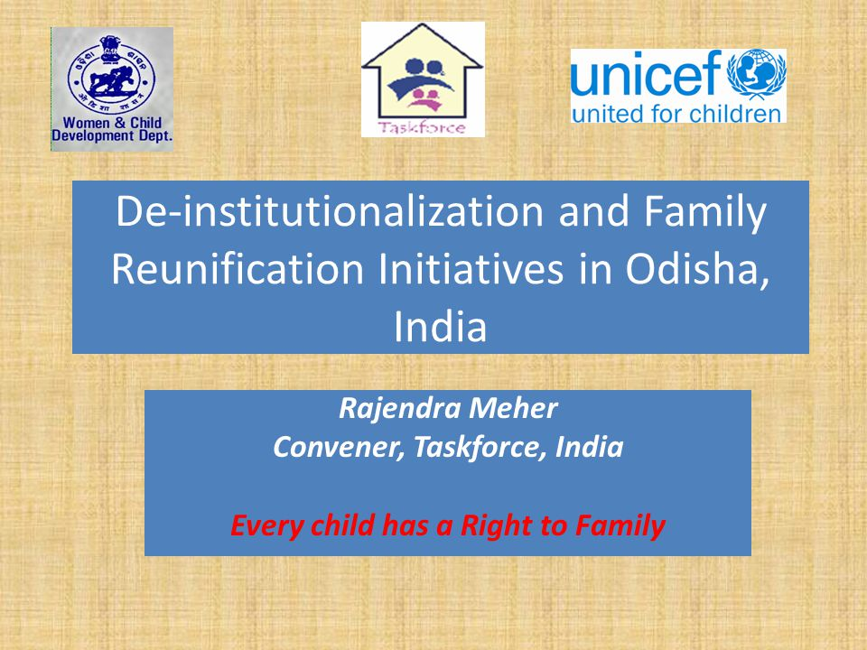 De-institutionalization and Family Reunification Initiatives in Odisha, India Rajendra Meher Convener, Taskforce, India Every child has a Right to Fam