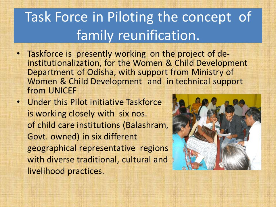 Task Force in Piloting the concept of family reunification. Taskforce is presently working on the project of de- institutionalization, for the Women &